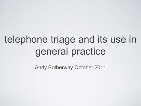 Telephone triage and its use in general practice Andy Botherway October 2011.