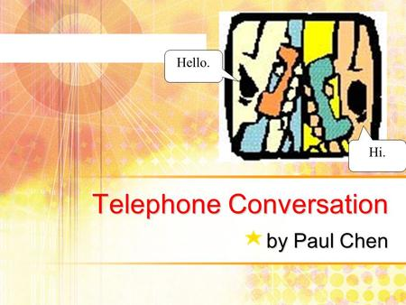 Telephone Conversation by Paul Chen Hello. Hi.. Outline Starting Questions Sample Conversations (1) (2) Vocabulary Useful Expressions (1) Starting a telephone.