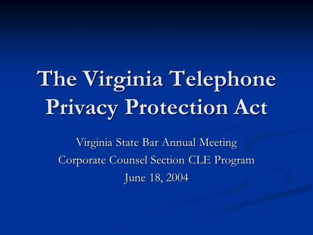 The Virginia Telephone Privacy Protection Act Virginia State Bar Annual Meeting Corporate Counsel Section CLE Program June 18, 2004.