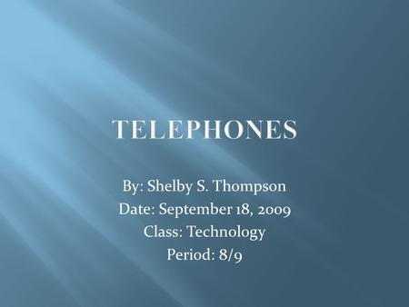 TELEPHONES By: Shelby S. Thompson Date: September 18, 2009 Class: Technology Period: 8/9.