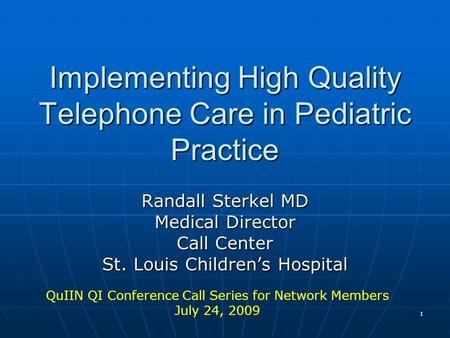 1 Implementing High Quality Telephone Care in Pediatric Practice Randall Sterkel MD Medical Director Call Center St. Louis Childrens Hospital QuIIN QI.