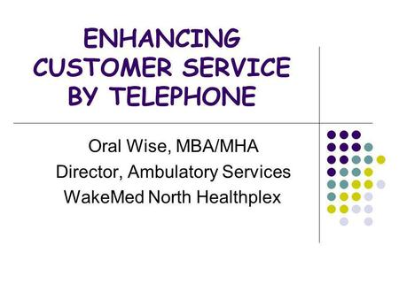 ENHANCING CUSTOMER SERVICE BY TELEPHONE Oral Wise, MBA/MHA Director, Ambulatory Services WakeMed North Healthplex.