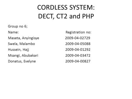 CORDLESS SYSTEM: DECT, CT2 and PHP Group no 6; Name: Registration no: Maseta, Anyingisye 2009-04-02729 Swela, Malambo 2009-04-05088 Hussein, Hajj 2009-04-01292.