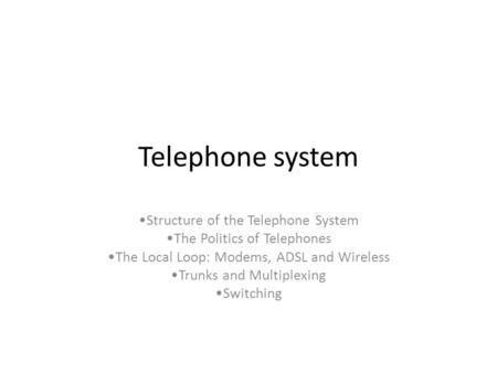 Telephone system Structure of the Telephone System The Politics of Telephones The Local Loop: Modems, ADSL and Wireless Trunks and Multiplexing Switching.
