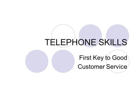 TELEPHONE SKILLS First Key to Good Customer Service.