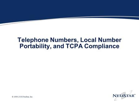© 1999-2008 NeuStar, Inc Telephone Numbers, Local Number Portability, and TCPA Compliance.