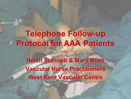 Telephone Follow-up Protocol for AAA Patients Helen Stannett & Mary Miles Vascular Nurse Practitioners West Kent Vascular Centre.