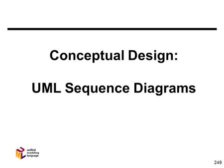 249 Conceptual Design: UML Sequence Diagrams. 250 Object Responsibilities n Attributes - What I know about myself n Relationships - What I know about.