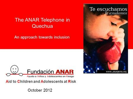 The ANAR Telephone in Quechua An approach towards inclusion Aid to Children and Adolescents at Risk October 2012.