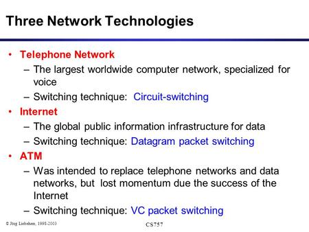© Jörg Liebeherr, 1998-2003 CS757 Three Network Technologies Telephone Network –The largest worldwide computer network, specialized for voice –Switching.