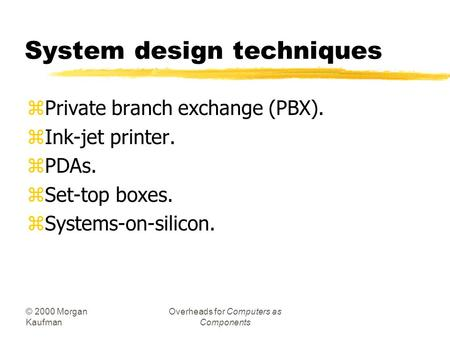 © 2000 Morgan Kaufman Overheads for Computers as Components System design techniques zPrivate branch exchange (PBX). zInk-jet printer. zPDAs. zSet-top.