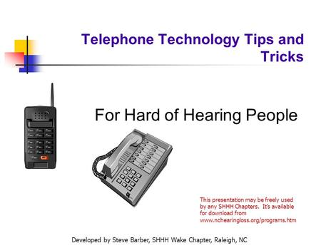 Developed by Steve Barber, SHHH Wake Chapter, Raleigh, NC Telephone Technology Tips and Tricks For Hard of Hearing People This presentation may be freely.