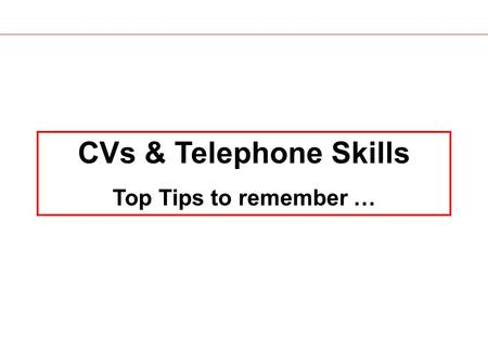 CVs & Telephone Skills Top Tips to remember …. CVs.