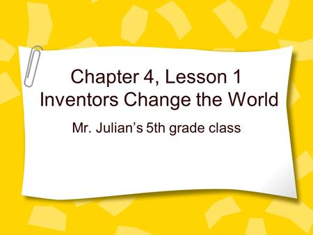 Chapter 4, Lesson 1 Inventors Change the World Mr. Julians 5th grade class.