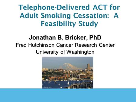 Jonathan B. Bricker, PhD Fred Hutchinson Cancer Research Center University of Washington Telephone-Delivered ACT for Adult Smoking Cessation: A Feasibility.