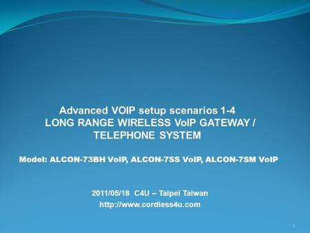 2011/05/18 C4U – Taipei Taiwan  1 Advanced VOIP setup scenarios 1-4 LONG RANGE WIRELESS VoIP GATEWAY / TELEPHONE SYSTEM Model: