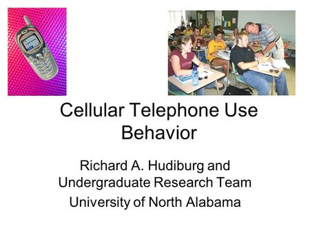 Cellular Telephone Use Behavior Richard A. Hudiburg and Undergraduate Research Team University of North Alabama.