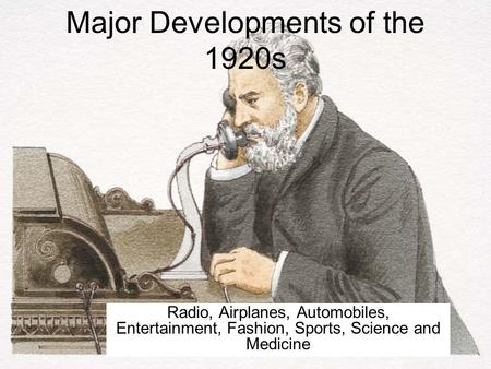 Major Developments of the 1920s Radio, Airplanes, Automobiles, Entertainment, Fashion, Sports, Science and Medicine.