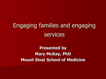 Engaging families and engaging services Presented by Mary McKay, PhD Mount Sinai School of Medicine.