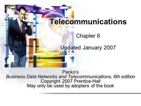 Pankos Business Data Networks and Telecommunications, 6th edition Copyright 2007 Prentice-Hall May only be used by adopters of the book Telecommunications.