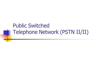 Public Switched Telephone Network (PSTN II/II). 2 Topics today in PSTN A: Switching types Connectionless/ connection oriented Packet/circuit B: PSNT exchanges.