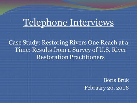 Telephone Interviews Case Study: Restoring Rivers One Reach at a Time: Results from a Survey of U.S. River Restoration Practitioners Boris Bruk February.