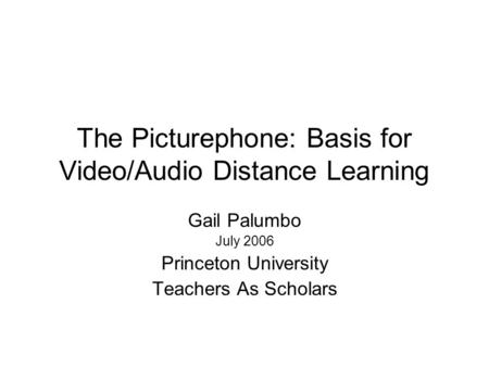 The Picturephone: Basis for Video/Audio Distance Learning Gail Palumbo July 2006 Princeton University Teachers As Scholars.