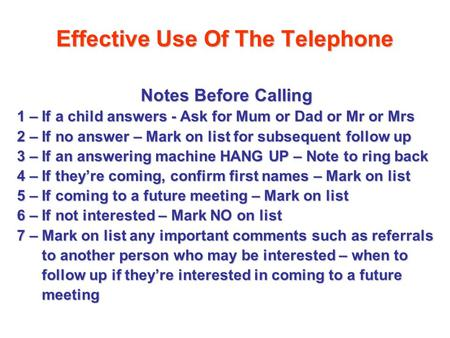 Effective Use Of The Telephone Notes Before Calling 1 – If a child answers - Ask for Mum or Dad or Mr or Mrs 2 – If no answer – Mark on list for subsequent.
