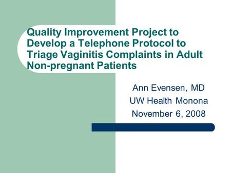 Quality Improvement Project to Develop a Telephone Protocol to Triage Vaginitis Complaints in Adult Non-pregnant Patients Ann Evensen, MD UW Health Monona.