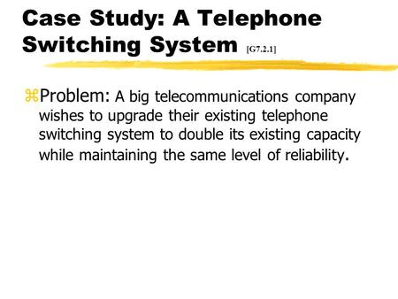 Case Study: A Telephone Switching System [G7.2.1] zProblem: A big telecommunications company wishes to upgrade their existing telephone switching system.