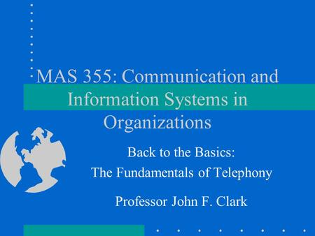 MAS 355: Communication and Information Systems in Organizations Back to the Basics: The Fundamentals of Telephony Professor John F. Clark.