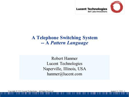 Copyright © 2003, Lucent Technologies. All Rights Reserved.August 11, 2003 - 1 A Telephone Switching System -- A Pattern Language Robert Hanmer Lucent.