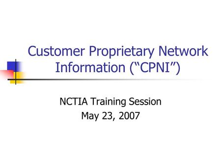 Customer Proprietary Network Information (CPNI) NCTIA Training Session May 23, 2007.