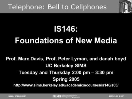 2005.03.03 SLIDE 1IS146 – SPRING 2005 Telephone: Bell to Cellphones Prof. Marc Davis, Prof. Peter Lyman, and danah boyd UC Berkeley SIMS Tuesday and Thursday.