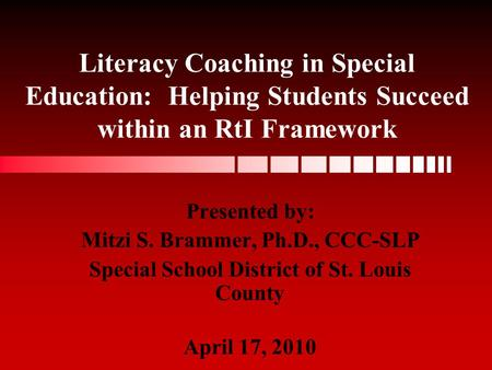 Literacy Coaching in Special Education: Helping Students Succeed within an RtI Framework Presented by: Mitzi S. Brammer, Ph.D., CCC-SLP Special School.