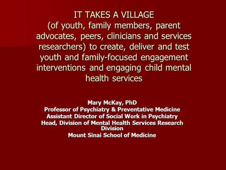 IT TAKES A VILLAGE (of youth, family members, parent advocates, peers, clinicians and services researchers) to create, deliver and test youth and family-focused.
