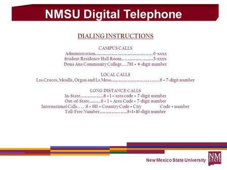 New Mexico State University DIALING INSTRUCTIONS CAMPUS CALLS Administration …………… ….. ………………..6-xxxx Student Residence Hall Room ….. ………... …… 5-xxxx.