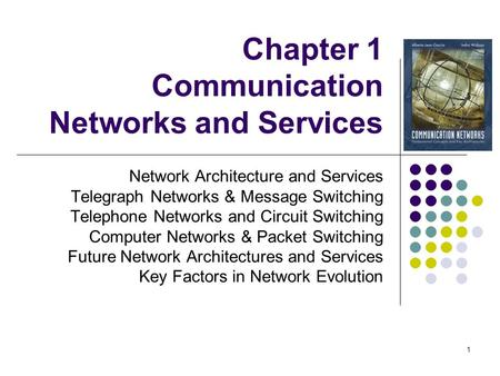 1 Chapter 1 Communication Networks and Services Network Architecture and Services Telegraph Networks & Message Switching Telephone Networks and Circuit.