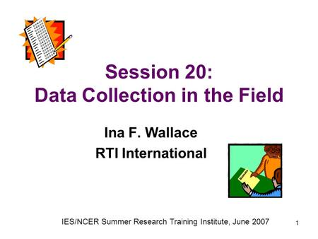 1 Session 20: Data Collection in the Field Ina F. Wallace RTI International IES/NCER Summer Research Training Institute, June 2007.