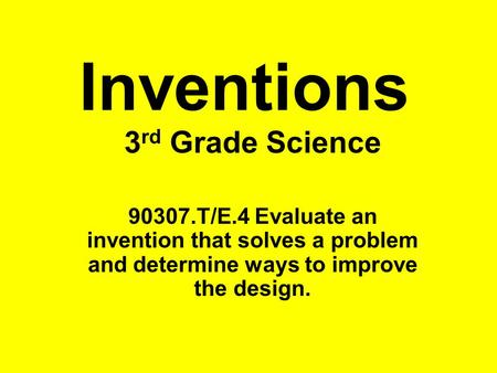 Inventions 3 rd Grade Science 90307.T/E.4 Evaluate an invention that solves a problem and determine ways to improve the design.