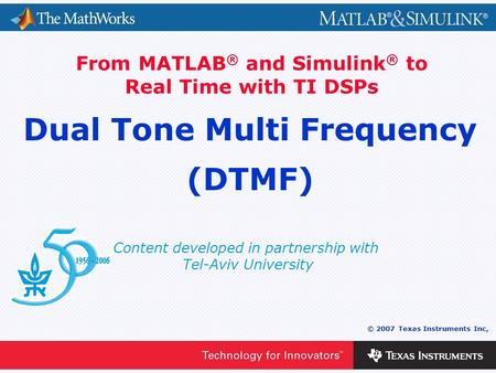 0 - 1 © 2007 Texas Instruments Inc, Content developed in partnership with Tel-Aviv University From MATLAB ® and Simulink ® to Real Time with TI DSPs Dual.