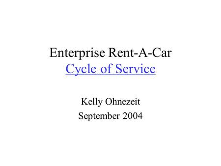 Enterprise Rent-A-Car Cycle of Service Cycle of Service Kelly Ohnezeit September 2004.
