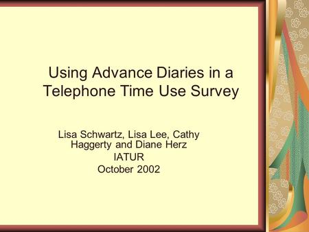 Using Advance Diaries in a Telephone Time Use Survey Lisa Schwartz, Lisa Lee, Cathy Haggerty and Diane Herz IATUR October 2002.