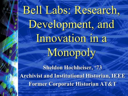 Bell Labs: Research, Development, and Innovation in a Monopoly Sheldon Hochheiser, 73 Archivist and Institutional Historian, IEEE Former Corporate Historian.