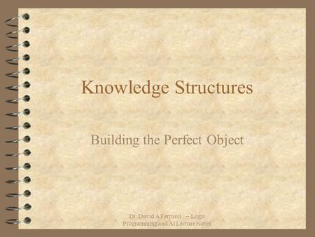 Dr. David A Ferrucci -- Logic Programming and AI Lecture Notes Knowledge Structures Building the Perfect Object.
