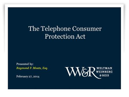 The Telephone Consumer Protection Act Presented by: Raymond F. Moats, Esq. February 27, 2014.