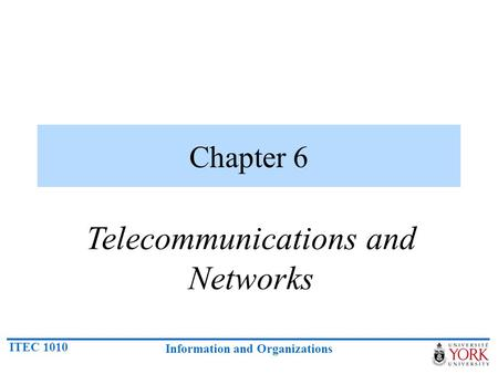 ITEC 1010 Information and Organizations Chapter 6 Telecommunications and Networks.