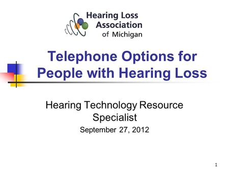 1 Hearing Technology Resource Specialist September 27, 2012 Telephone Options for People with Hearing Loss.