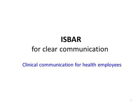 1 ISBAR for clear communication Clinical communication for health employees.