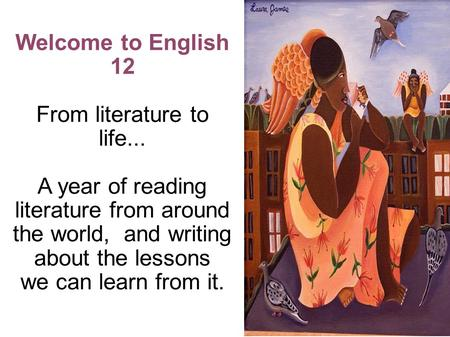 Welcome to English 12 From literature to life... A year of reading literature from around the world, and writing about the lessons we can learn from it.